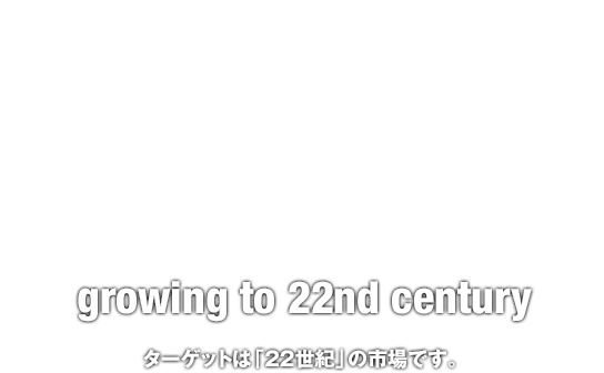 glow's | growing to 22nd century ターゲットは「22世紀」の市場です。